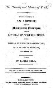 The Harmony and Influence of Truth, Briefly Considered in an Address of the Ministers and Messengers to the Several Baptist Churches of the Suffolk and Norfolk Association, Held at Bury St. Edmund's ... Drawn Up by J. Cole