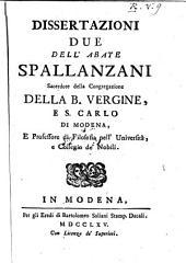 Dissertazioni due dell'abate Spallanzani Sacerdote della Congregazione della B. Vergine, e S. Carlo di Modena, e Professore di Filosofia nell'Universita, e Collegio de' Nobili