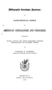 Bibliographia Genealogica Americana: An Alphabetical Index to American Genealogies and Pedigrees Contained in State, County and Town Histories, Printed Genealogies, and Kindred Works