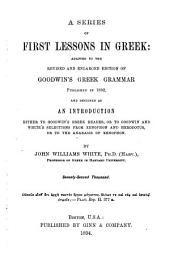 A Series of First Lessons in Greek: Adapted to the Revised and Enlarged Edition of Goodwin's Greek Grammar, and Designed as an Introduction Either to Goodwin's Greek Reader, Or to Goodwin and White's Selections from Xenophon and Herodotus, Or to the Anabasis of Xenophon