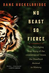 No Beast So Fierce: The Terrifying True Story of the Champawat Tiger, the Deadliest Man-Eater in History