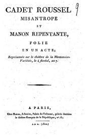 Cadet Roussel misantrope et Manon repentante: folie en un acte; représentée sur le théâtre de la Montasier-Variétés, la 4 floréal, an 7