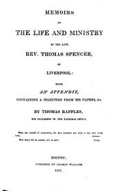Memoirs of the Life and Ministry of the Late Rev. Thomas Spencer, of Liverpool with an Appendix, Containing a Selection from His Papers, &c