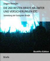 DIE 260 BESTEN BRIEFE AN ÄMTER UND VERSICHERUNGEN ETC.: Sammlung der lustigsten Briefe