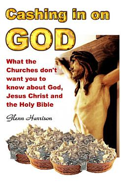 Cashing in on God    What the Churches Don t Want You to Know About God  Jesus Christ And the Holy Bible PDF