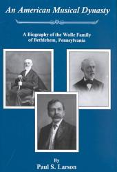 An American Musical Dynasty: A Biography of the Wolle Family of Bethlehem, Pennsylvania