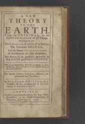 A New Theory of the Earth: From Its Original, to the Consummation of All Things. Wherein the Creation of the World in Six Days, the Universal Deluge, and the General Conflagration, as Laid Down in the Holy Scriptures, are Shewn to be Perfectly Agreeable to Reason and Philosophy. With a Large Introductory Discourse Concerning the Genuine Nature, Stile, and Extent of the Mosaick History of the Creation