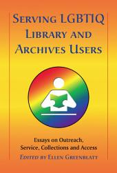 Serving LGBTIQ Library and Archives Users: Essays on Outreach, Service, Collections and Access