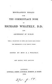 Miscellaneous Remains from the Commonplace Book of Richard Whately: Being a Collection of Notes and Essays Made During the Preparation of His Various Works