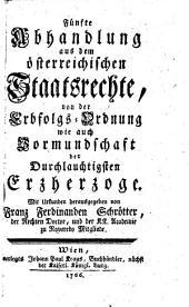 Von der Erbfolgs-Ordnung wie auch Vormundschaft der Durchlauchtigsten Erzherzoge. Mit Urkunden ...: Band 5