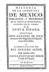 Historia de la conquista de Mexico, poblacion, y progressos de la America septentrional conocida por el nombre de Nueva España. Escriviala don Antonio de Solis...