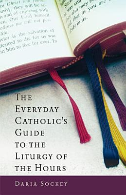 The Everyday Catholic s Guide to the Liturgy of the Hours
