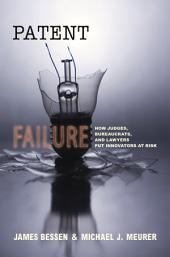 Patent Failure: How Judges, Bureaucrats, and Lawyers Put Innovators at Risk