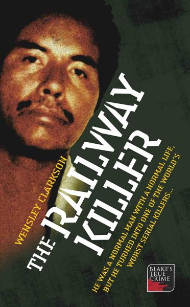 The Railway Killer   He was a normal man with a normal life  but he turned into one of the world s worst serial killers PDF