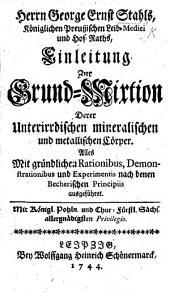 Herrn G. E. Stahls ... Einleitung zur Grund-Mixtion derer unterirrdischen mineralischen und metallischen Cörper. Alles ... nach denen Becherischen Principiis ausgeführet