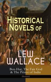 Historical Novels of Lew Wallace: Ben-Hur, The Fair God & The Prince of India (Illustrated): A Tale of the Christ, The Last of the 'Tzins – Story of Aztecs and Conquistadors & The Fall of Constantinople