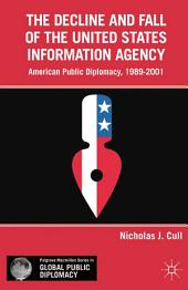 The Decline and Fall of the United States Information Agency: American Public Diplomacy, 1989–2001
