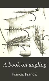 A Book on Angling: Being a Complete Treatise on the Art of Angling in Every Branch with Explanatory Plates, Etc