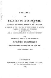"The Life and Travels of Mungo Park: Comprising an Original Memoir of His Early Life, a Reprint of the ""Travels in the Interior of Africa,"" Written by Himself, and Published in Quarto in 1798, and an Original Narrative of His Second Journey : Also, an Original Account of the Progress of African Discovery from the Death of Park Till the Year 1838"