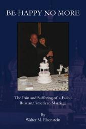 Be Happy No More: The Pain and Suffering of a Failed Russian/American Marriage