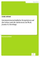 Literaturwissenschaftliche Perspektiven auf das Leben und die Adoleszenz im Werk Joanne K. Rowlings