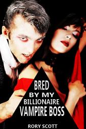 Bred by my Billionaire Vampire Boss: Billionaire Vampire Erotica