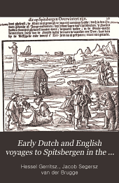 "Early Dutch and English Voyages to Spitsbergen in the Seventeenth Century: Including Hessel Gerritsz ""Histoire Du Pays Nommé Spitsberghe,"" 1613, Translated Into English for the First Time by Basil H. Soulsby ... and Jacob Segersz Van Der Brugge ""Journael of Dagh Register,"" Amsterdam, 1634, Translated Into English for the First Time by J. A. J. De Villiers ..."
