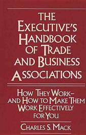 The Executive's Handbook of Trade and Business Associations: How They Work, and how to Make Them Work Effectively for You