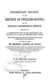 Rudimentary Treatise on the Erection of Dwelling-houses; Or, The Builder's Comprehensive Director: Explained by a Perspective View, Plans, Elevations, and Sections of a Pair of Semi-detached Villas ...