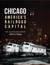 Chicago: America's Railroad Capital: The Illustrated History, 1836 to Today