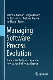 Managing Software Process Evolution: Traditional, Agile and Beyond – How to Handle Process Change