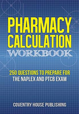 Pharmacy Calculation Workbook  250 Questions to Prepare for the NAPLEX and PTCB Exam