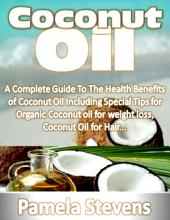 Coconut Oil: A Complete Guide to the Health Benefits of Coconut Oil Including Special Tips for Organic Coconut Oil for Weight Loss and Coconut Oil for Hair!
