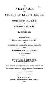 The Practice of the Courts of King's Bench and Common Pleas in Personal Actions and Ejectment: To which are Added the Law and Practice of Extents and the Rules of Court and Modern Decisions in the Exchequer of Pleas