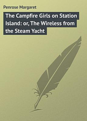 The Campfire Girls on Station Island  or  The Wireless from the Steam Yacht PDF