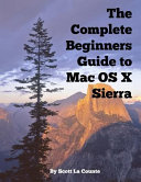 The Complete Beginners Guide to Mac OS X Sierra  Version 10  12  PDF