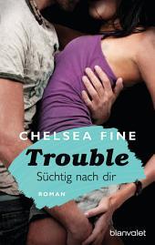 Trouble - Süchtig nach Dir: Roman