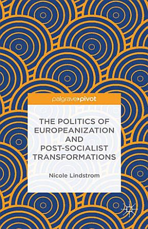 The Politics of Europeanization and Post Socialist Transformations PDF