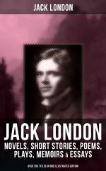 JACK LONDON: Novels, Short Stories, Poems, Plays, Memoirs & Essays (Over 250 Titles in One Illustrated Edition)
