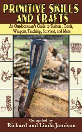 Primitive Skills and Crafts: An Outdoorsman's Guide to Shelters, Tools, Weapons, Tracking, Survival, and More