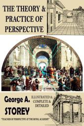 The Theory and Practice of Perspective: {Illustrated & Complete & Detailed}