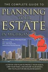 The Complete Guide to Planning Your Estate in Michigan: A Step-by-Step Plan to Protect Your Assets, Limit Your Taxes, and Ensure Your Wishes Are Fulfilled for Michigan Residents