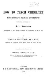 How to Teach Chemistry: Hints to Science Teachers and Students Being the Substance of Six Lectures Delivered at the Royal College of Chemistry in June 1872