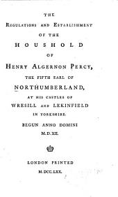 The Regulations and Establishment of the Houshold of Henry Algernon Percy, the Fifth Earl of Northumberland: At His Castles of Wresill and Lekinfield in Yorkshire. Begun Anno Domini M.D.XII.