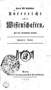 Herrn Abt Condillacs Unterricht aller Wissenschaften, Aus dem Französischen übersetzt: Zweyter Theil, Teil 2