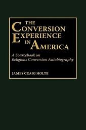 The Conversion Experience in America: A Sourcebook on Religious Conversion Autobiography
