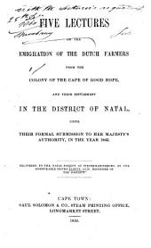Five lectures on the emigration of the Dutch farmers from the Colony of the Cape of Good Hope: and their settlement in the district of Natal, until their formal submission to her Majesty's authority in the year 1843