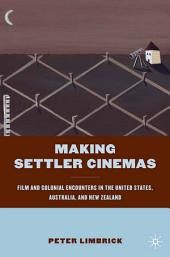 Making Settler Cinemas: Film and Colonial Encounters in the United States, Australia, and New Zealand