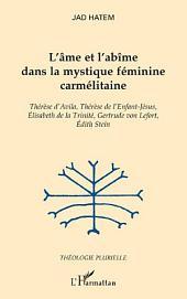 L'âme et l'abîme dans la mystique féminine carmélitaine: Thérèse d'Avila, Thérèse de l'Enfant-Jésus, Elisabeth de la Trinité, Gertrude von Lefort, Edith Stein