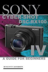 Sony Cyber Shot Dsc Rx100 IV: A Guide for Beginners